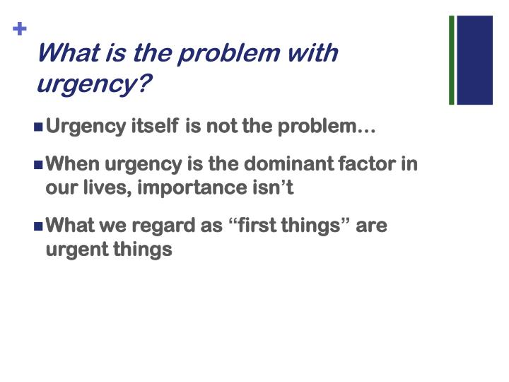 What is the problem with urgency?