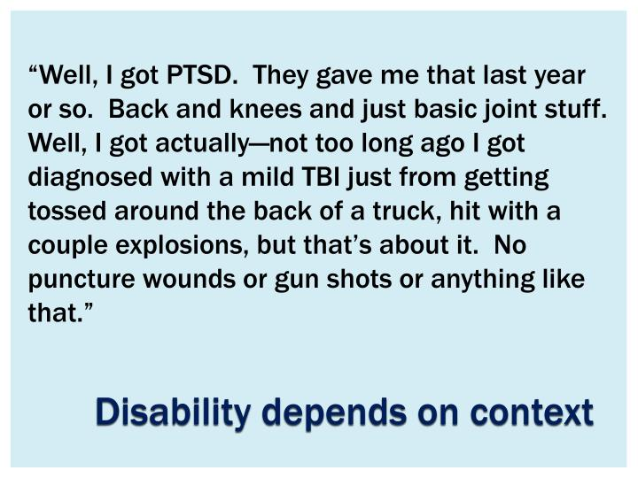 """Well, I got PTSD.  They gave me that last year or so.  Back and knees and just basic joint stuff.  Well, I got actually—not too long ago I got diagnosed with a mild TBI just from getting tossed around the back of a truck, hit with a couple explosions, but that's about it.  No puncture wounds or gun shots or anything like that."""