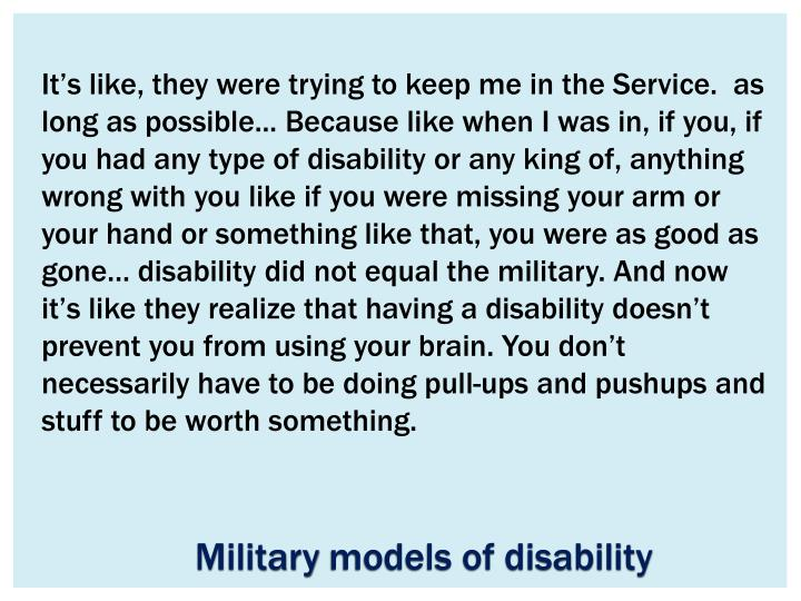 It's like, they were trying to keep me in the Service.  as long as possible... Because like when I was in, if you, if you had any type of disability or any king of, anything wrong with you like if you were missing your arm or your hand or something like that, you were as good as gone… disability did not equal the military. And now it's like they realize that having a disability doesn't prevent you from using your brain. You don't necessarily have to be doing pull-ups and pushups and stuff to be worth something.