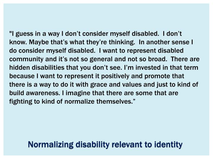 """I guess in a way I don't consider myself disabled.  I don't know. Maybe that's what they're thinking.  In another sense I do consider myself disabled.  I want to represent disabled community and it's not so general and not so broad.  There are hidden disabilities that you don't see. I'm invested in that term because I want to represent it positively and promote that there is a way to do it with grace and values and just to kind of build awareness. I imagine that there are some that are fighting to kind of normalize themselves."""