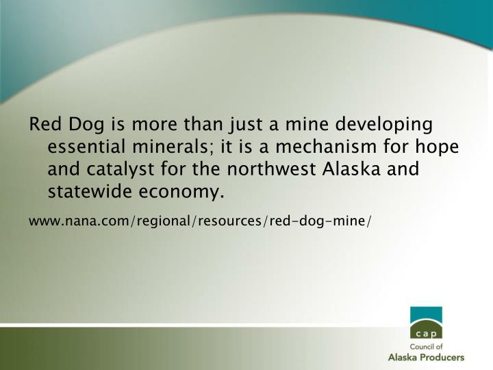Red Dog is more than just a mine developing essential minerals; it is a mechanism for hope and catalyst for the northwest Alaska and statewide economy.
