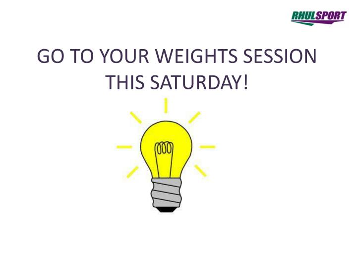 GO TO YOUR WEIGHTS SESSION THIS SATURDAY!