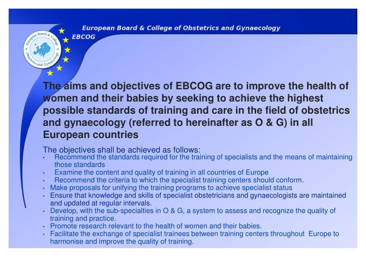 The aims and objectives of EBCOG are to improve the health of women and their babies by seeking to achieve the highest possible standards of