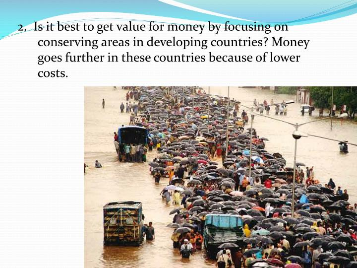 2.  Is it best to get value for money by focusing on conserving areas in developing countries? Money goes further in these countries because of lower costs.