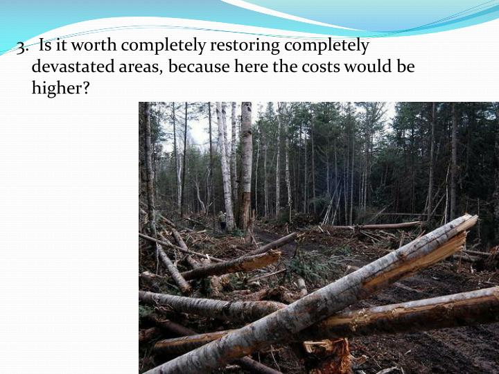 3.  Is it worth completely restoring completely devastated areas, because here the costs would be higher?