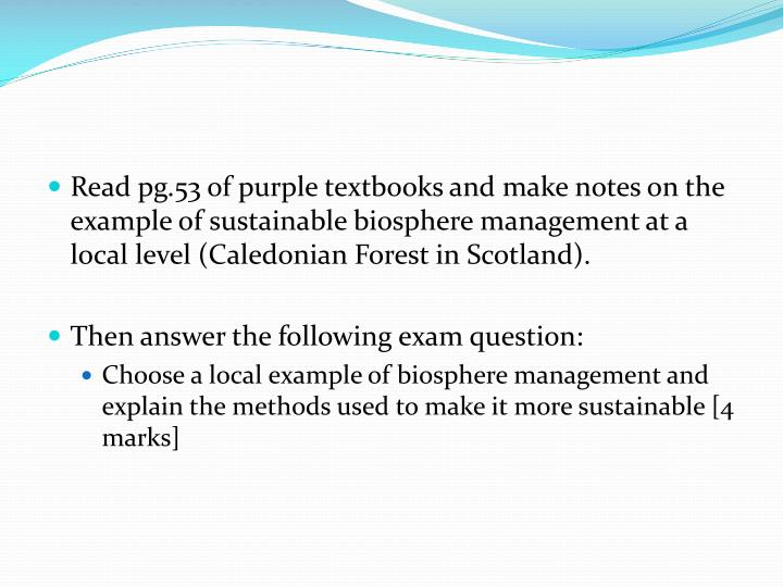 Read pg.53 of purple textbooks and make notes on the example of sustainable biosphere management at a local level (Caledonian Forest in Scotland).