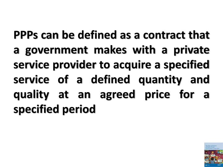 PPPs can be defined as a contract that a government makes with a private service provider to acquire a specified service of a defined quantity and quality at an agreed price for a specified period