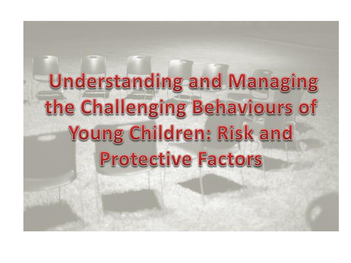 Understanding and Managing the Challenging Behaviours of Young Children: Risk and Protective