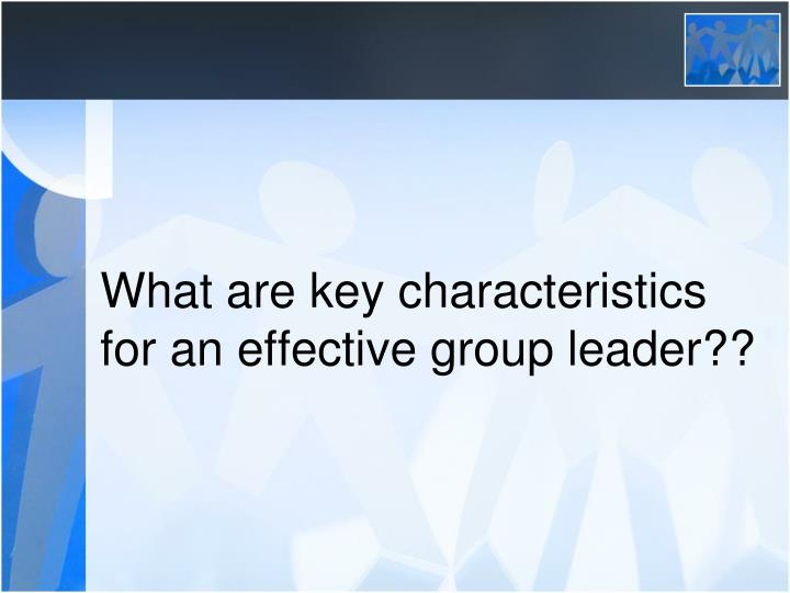 What are key characteristics for an effective group leader??