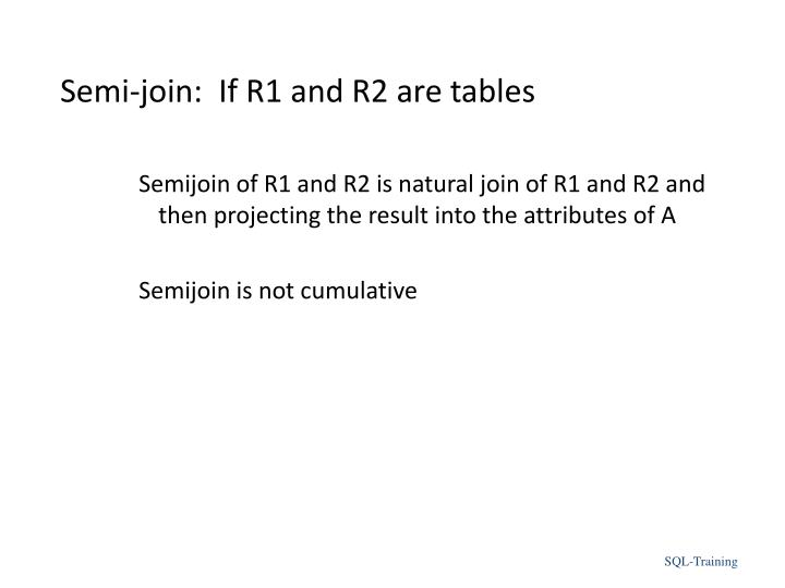 Semi-join:  If R1 and R2 are tables