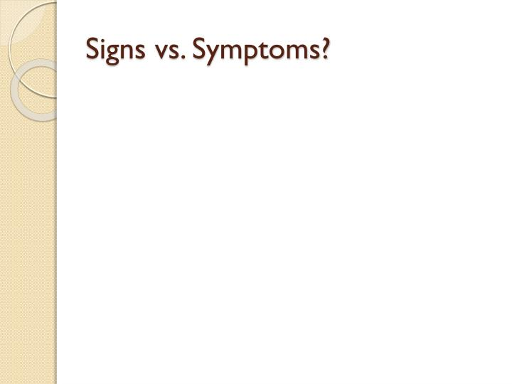 Signs vs. Symptoms?