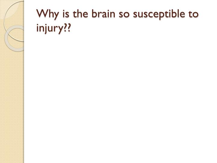 Why is the brain so susceptible to injury??