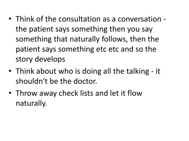 Think of the consultation as a conversation - the patient says something then you say something that naturally follows, then the patient says something etc etc and so the story develops