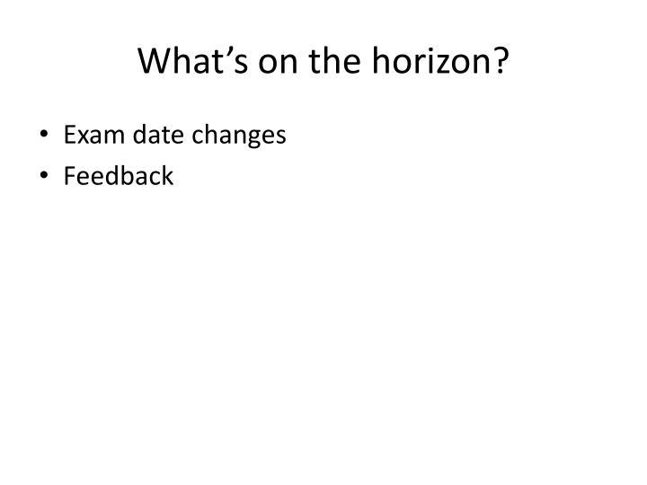 What's on the horizon?