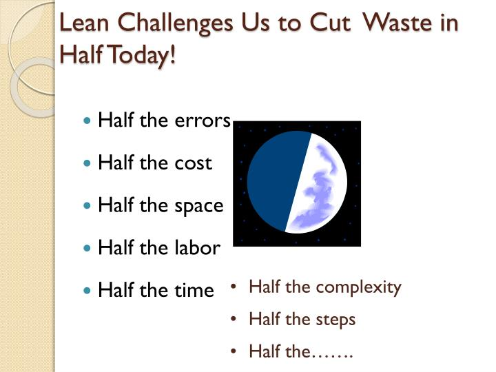 Lean Challenges Us to Cut  Waste in Half Today!