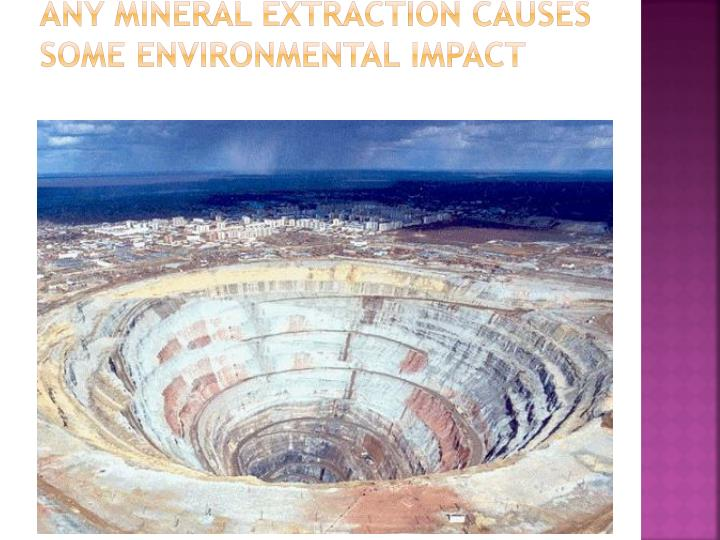Any mineral extraction causes some environmental impact
