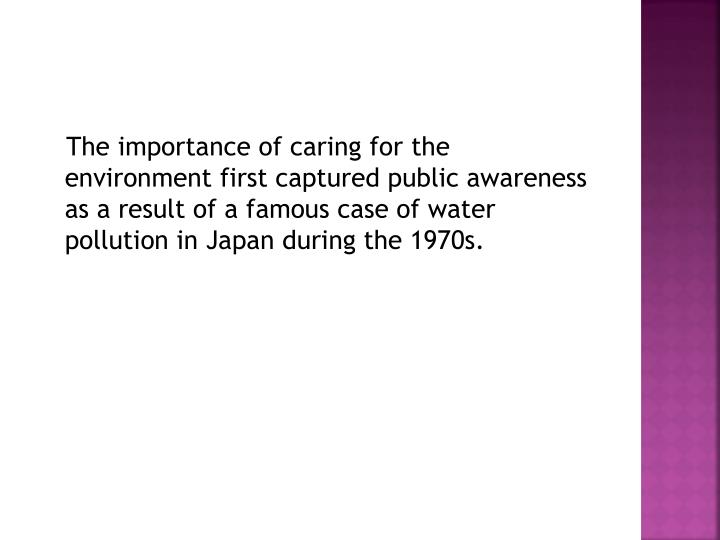 The importance of caring for the environment first captured public awareness as a result of a famous case of water pollution in Japan during the 1970s.