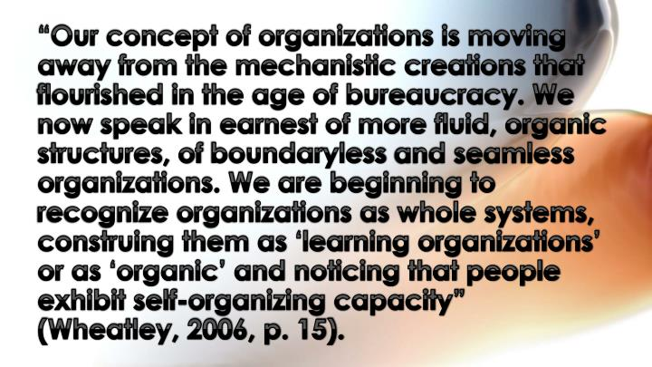 """Our concept of organizations is moving away from the mechanistic creations that flourished in the age of bureaucracy. We now speak in earnest of more fluid, organic structures, of"