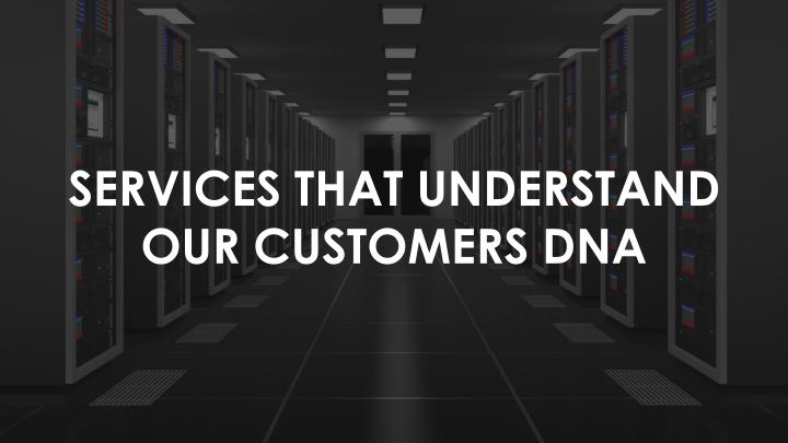 SERVICES THAT UNDERSTAND OUR CUSTOMERS DNA