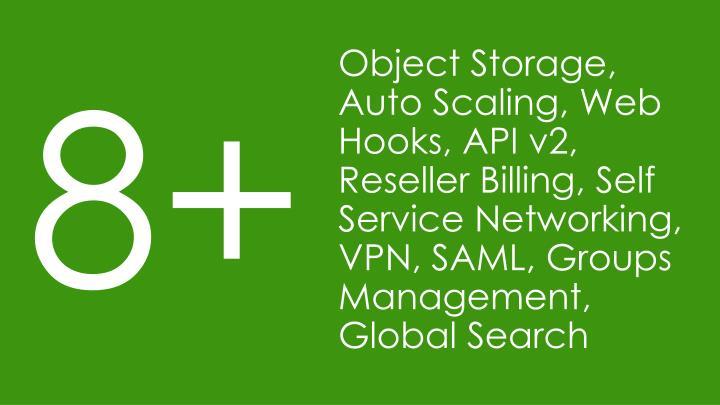 Object Storage, Auto Scaling, Web Hooks, API v2, Reseller Billing, Self Service Networking, VPN, SAML, Groups Management, Global Search