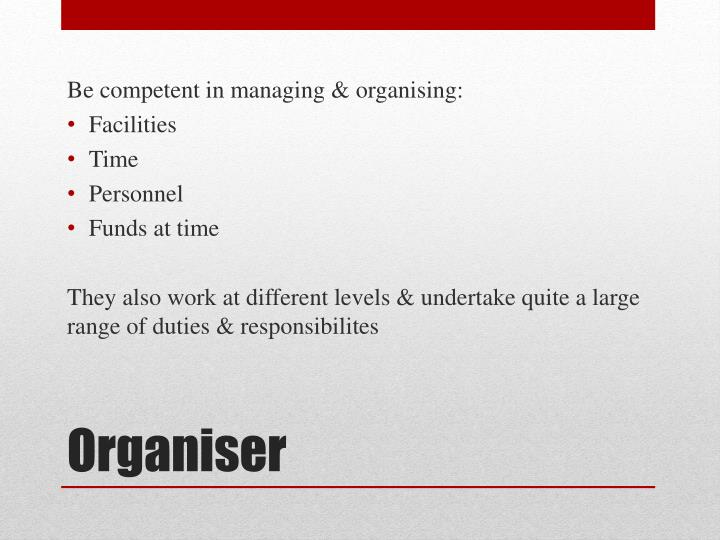 Be competent in managing & organising: