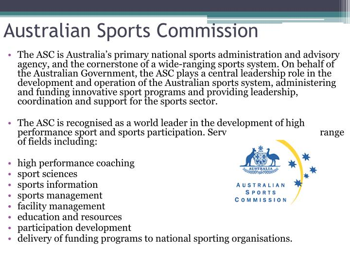 The ASC is Australia's primary national sports administration and advisory agency, and the cornerstone of a wide-ranging sports system. On behalf of the Australian Government, the ASC plays a central leadership role in the development and operation of the Australian sports system, administering and funding innovative sport programs and providing leadership, coordination and support for the sports sector.