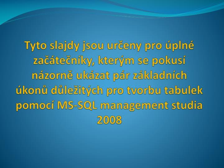 Tyto slajdy jsou určeny pro úplné začátečníky, kterým se pokusí názorně ukázat pár základních úkonů důležitých pro tvorbu tabulek pomocí MS-SQL management studia 2008