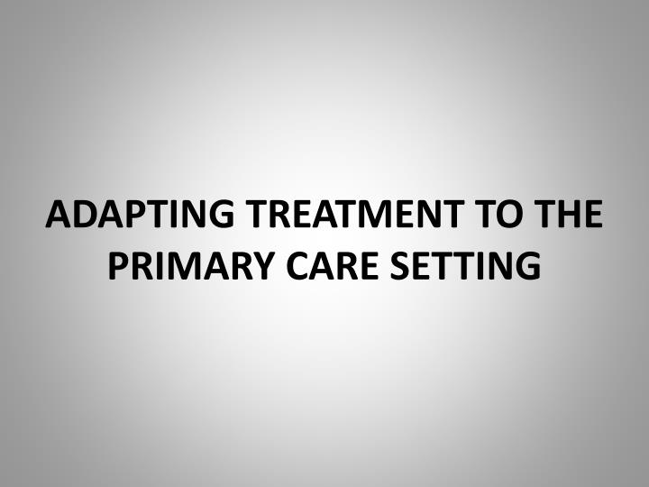 ADAPTING TREATMENT TO THE PRIMARY CARE SETTING