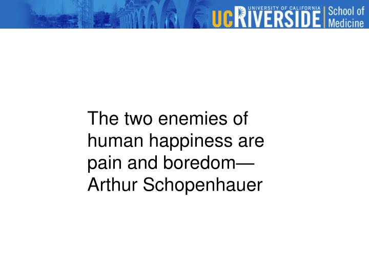 The two enemies of human happiness are pain and boredom—Arthur Schopenhauer