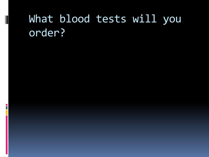 What blood tests will you order?