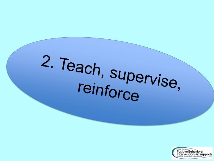 2. Teach, supervise, reinforce