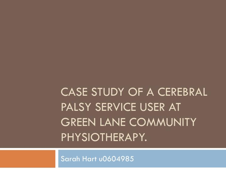 cerebral palsy case study presentation Click for pdf: basics of cerebral palsy general presentation cerebral palsy (cp) is a term used to describe a heterogenous group of motor impairment syndromes caused by a non-progressive lesion of the developing brain.