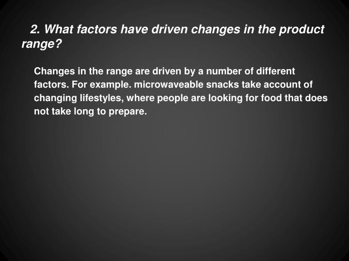 2. What factors have driven changes in the product range?