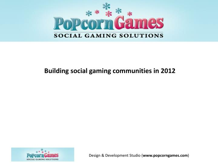 Building social gaming communities in 2012