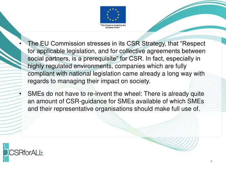 "The EU Commission stresses in its CSR Strategy, that ""Respect for applicable legislation, and for collective agreements between social partners, is a prerequisite"" for CSR. In fact, especially in highly regulated environments, companies which are fully compliant with national legislation came already a long way with regards to managing their impact on society."