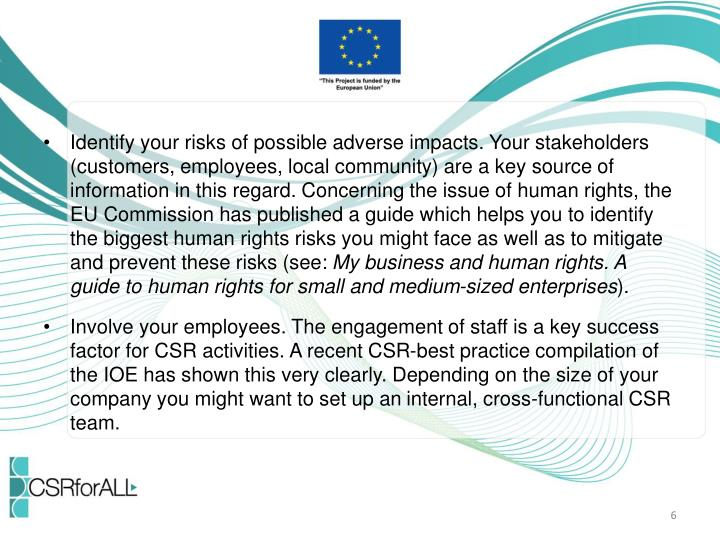 Identify your risks of possible adverse impacts. Your stakeholders (customers, employees, local community) are a key source of information in this regard. Concerning the issue of human rights, the EU Commission has published a guide which helps you to identify the biggest human rights risks you might face as well as to mitigate and prevent these risks (see: