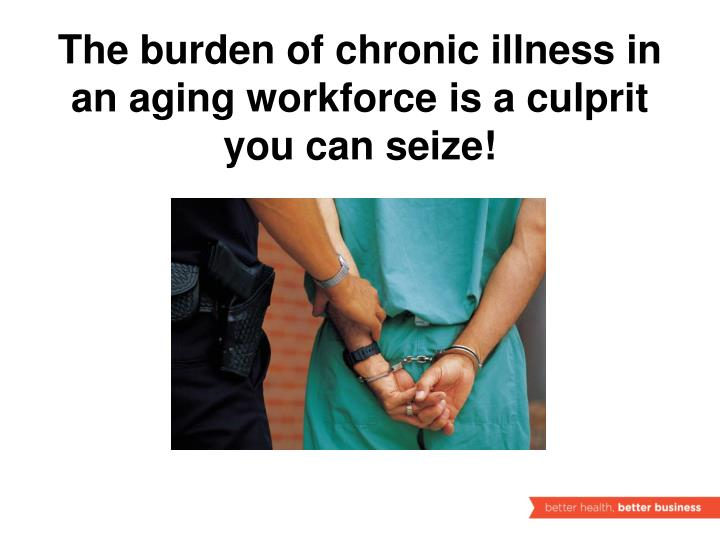 The burden of chronic illness in an aging workforce is a culprit you can seize!