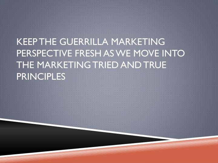Keep the guerrilla marketing Perspective fresh as we move into the marketing tried and true principles