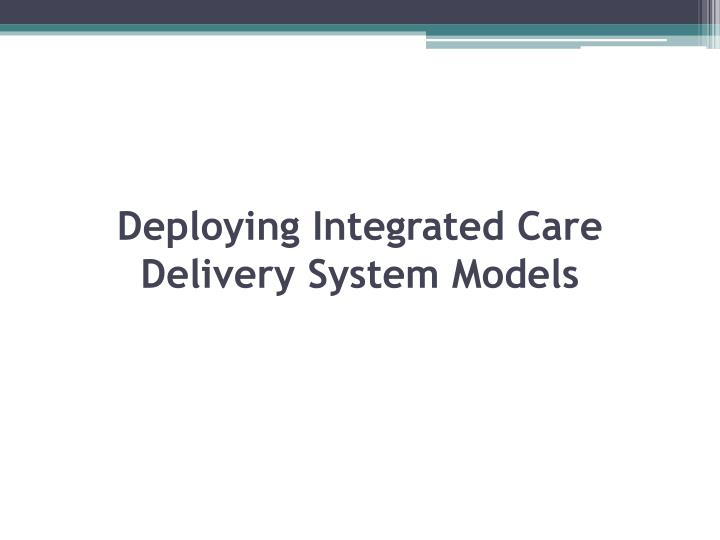 Deploying Integrated Care Delivery System Models