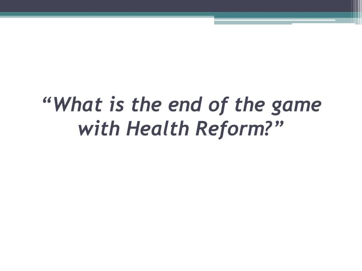 """What is the end of the game with Health Reform?"""