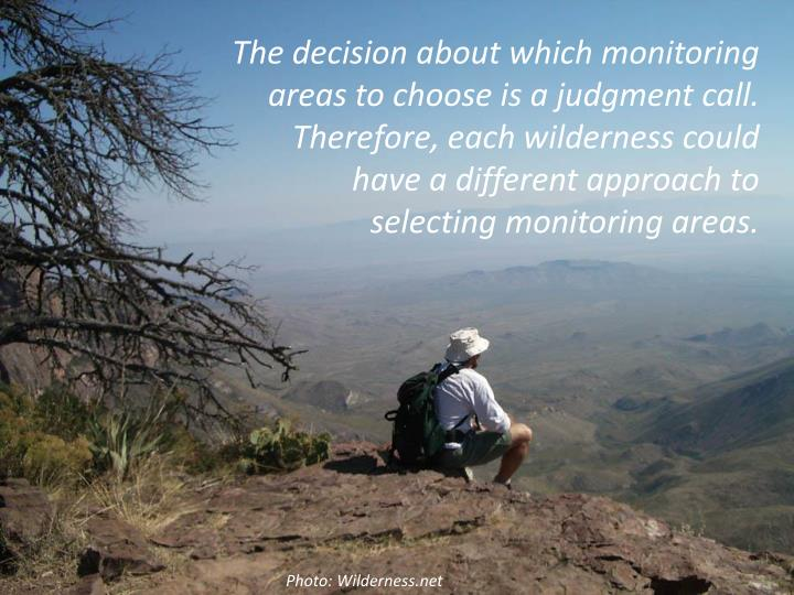The decision about which monitoring areas to choose is a judgment call. Therefore, each wilderness could have a different approach to selecting monitoring areas.