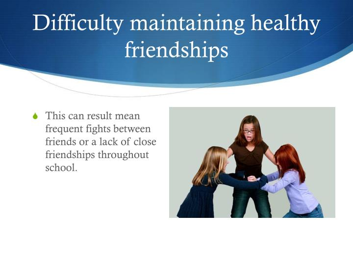 Difficulty maintaining healthy friendships