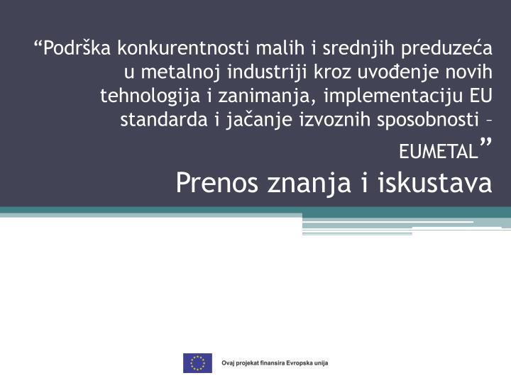 """""""Podrška konkurentnosti malih i srednjih preduzeća u metalnoj industriji kroz uvođenje novih tehnologija i zanimanja, implementaciju EU standarda i jačanje izvoznih sposobnosti –"""