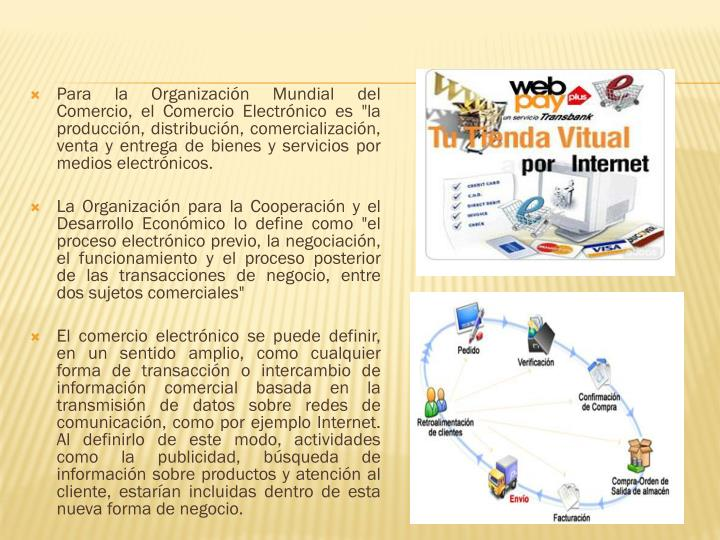 """Para la Organizacin Mundial del Comercio, el Comercio Electrnico es """"la produccin, distribucin, comercializacin, venta y entrega de bienes y servicios por medios electrnicos."""