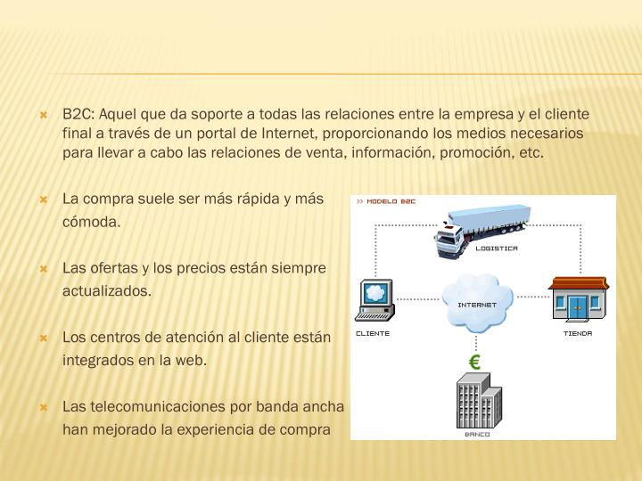 B2C: Aquel que da soporte a todas las relaciones entre la empresa y el cliente final a través de un portal de Internet, proporcionando los medios necesarios para llevar a cabo las relaciones de venta, información, promoción, etc.