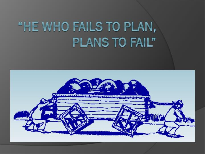 """He who fails to plan, plans to fail"""