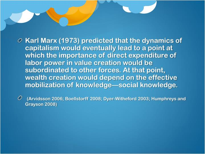 Karl Marx (1973) predicted that the dynamics of capitalism would eventually lead to a point at which the importance of direct expenditure of labor power in value creation would be subordinated to other forces. At that point, wealth creation would depend on the effective mobilization of knowledge—social knowledge.
