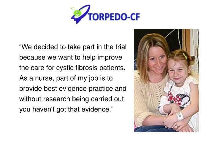 """We decided to take part in the trial because we want to help improve the care for cystic fibrosis patients. As a nurse, part of my job is to provide best evidence practice and without research being carried out you haven't got that evidence."""