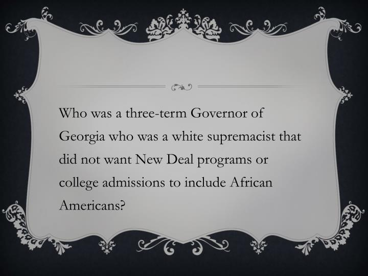 Who was a three-term Governor of Georgia who was a white supremacist that did not want New Deal programs or college admissions to include African Americans?