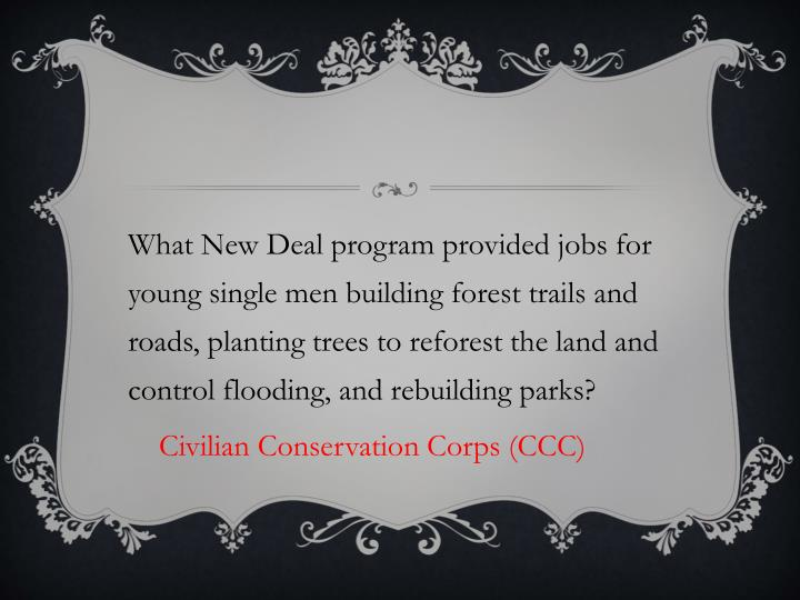 What New Deal program provided jobs for young single men building forest trails and roads, planting trees to reforest the land and control flooding, and rebuilding parks